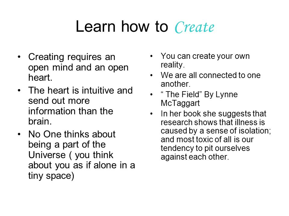Learn how to Create Creating requires an open mind and an open heart.