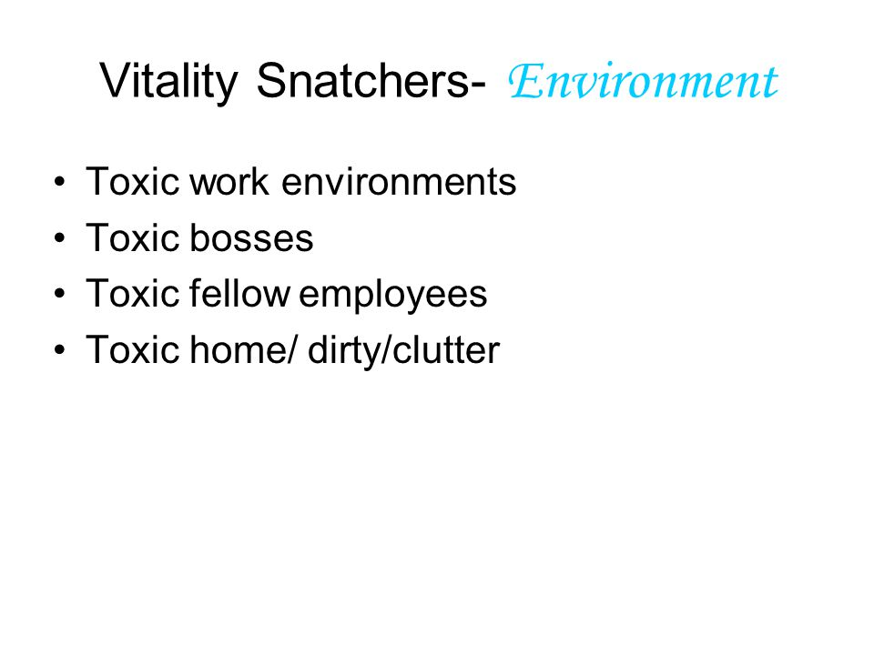 Vitality Snatchers- Environment Toxic work environments Toxic bosses Toxic fellow employees Toxic home/ dirty/clutter