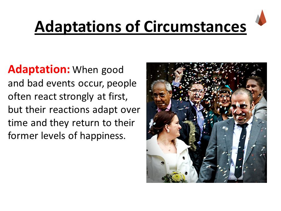 Adaptations of Circumstances Adaptation: When good and bad events occur, people often react strongly at first, but their reactions adapt over time and they return to their former levels of happiness.