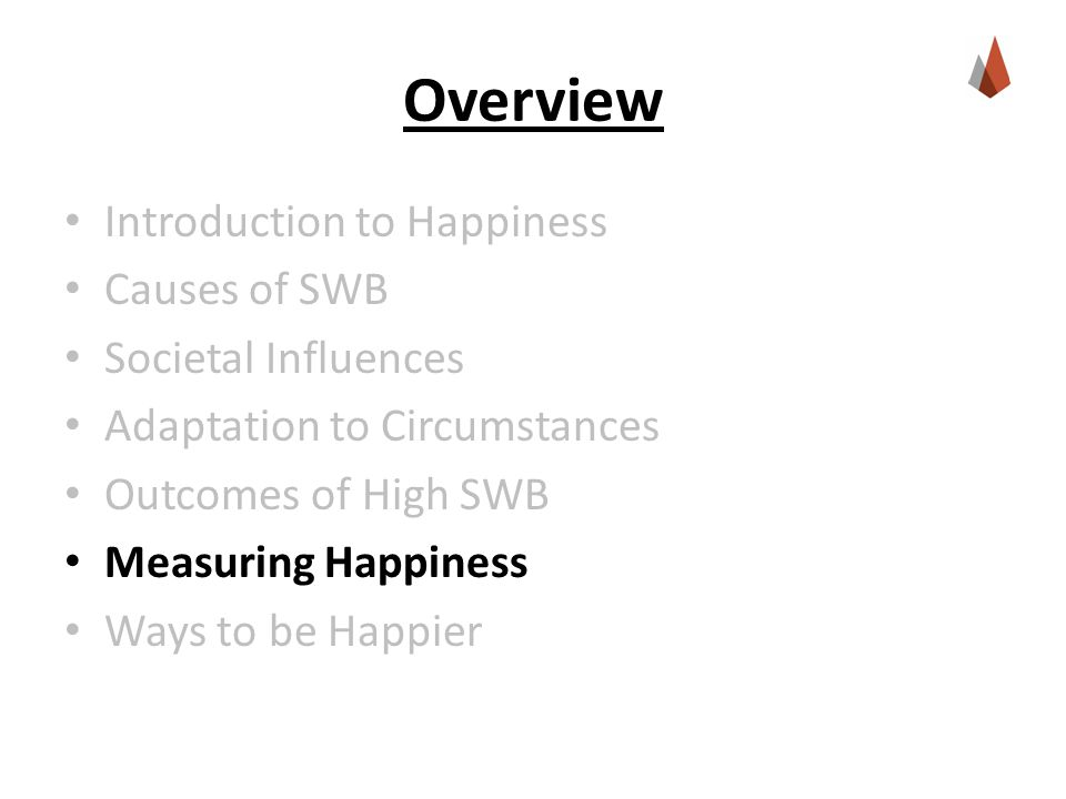 Overview Introduction to Happiness Causes of SWB Societal Influences Adaptation to Circumstances Outcomes of High SWB Measuring Happiness Ways to be Happier