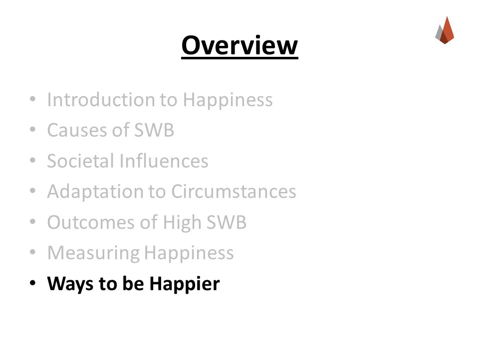 Overview Introduction to Happiness Causes of SWB Societal Influences Adaptation to Circumstances Outcomes of High SWB Measuring Happiness Ways to be H
