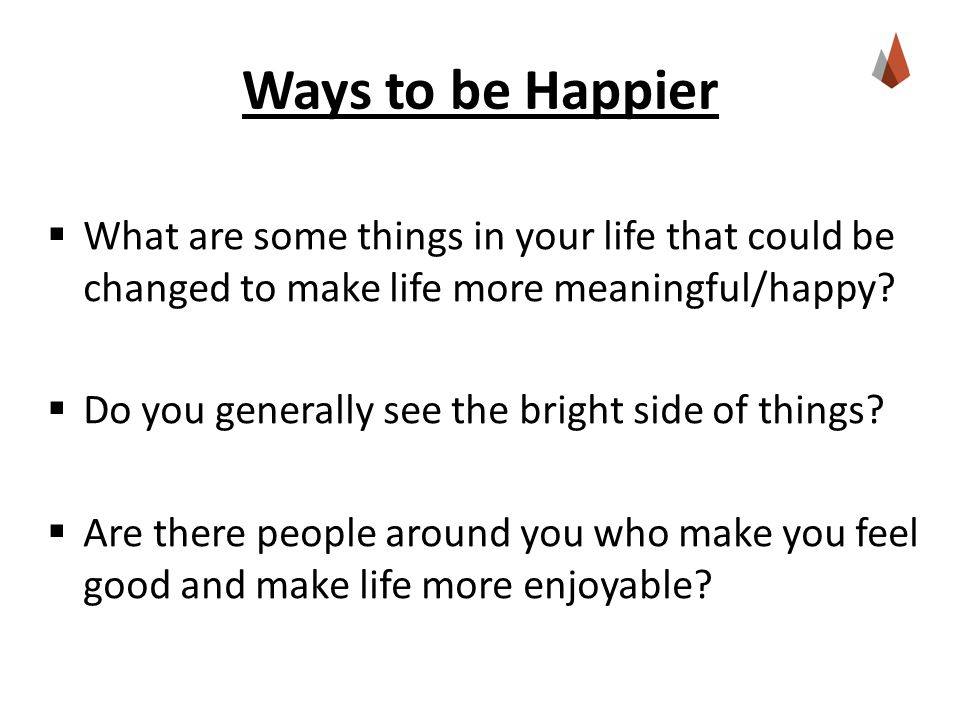  What are some things in your life that could be changed to make life more meaningful/happy?  Do you generally see the bright side of things?  Are