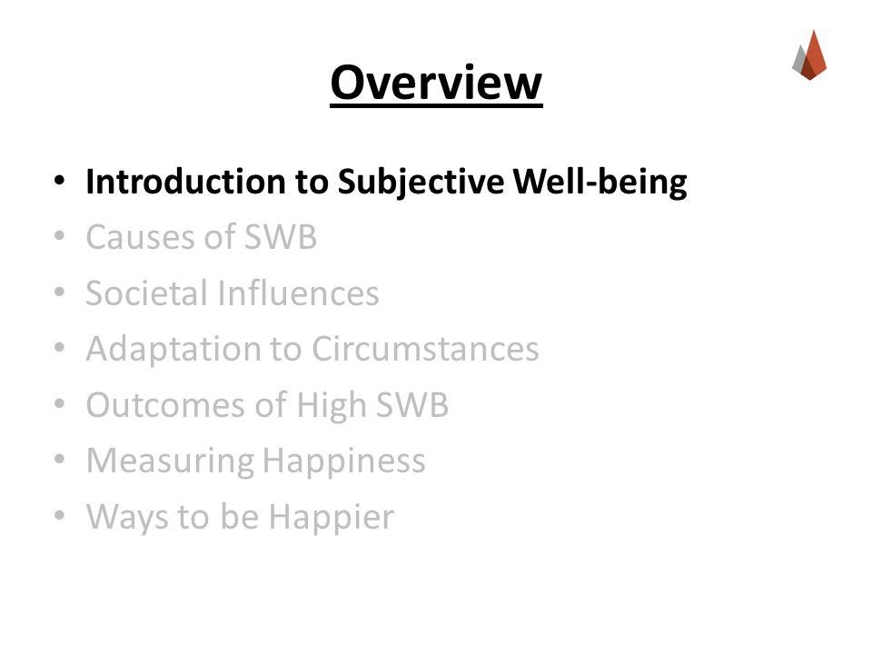 Overview Introduction to Subjective Well-being Causes of SWB Societal Influences Adaptation to Circumstances Outcomes of High SWB Measuring Happiness Ways to be Happier