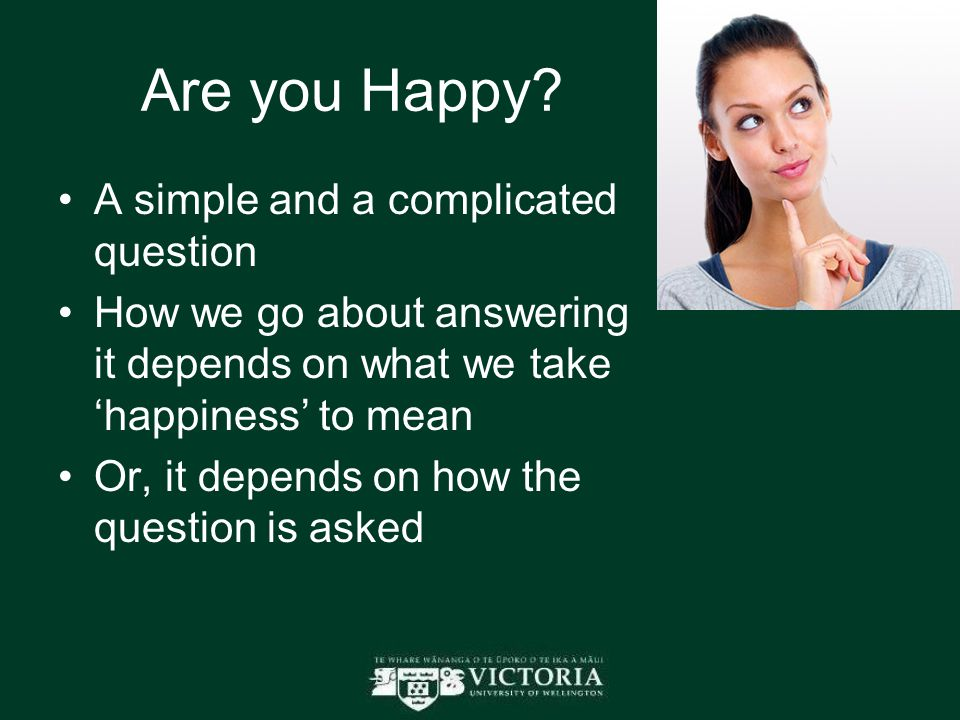 Are you Happy? A simple and a complicated question How we go about answering it depends on what we take 'happiness' to mean Or, it depends on how the