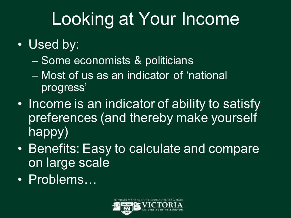 Looking at Your Income Used by: –Some economists & politicians –Most of us as an indicator of 'national progress' Income is an indicator of ability to satisfy preferences (and thereby make yourself happy) Benefits: Easy to calculate and compare on large scale Problems…