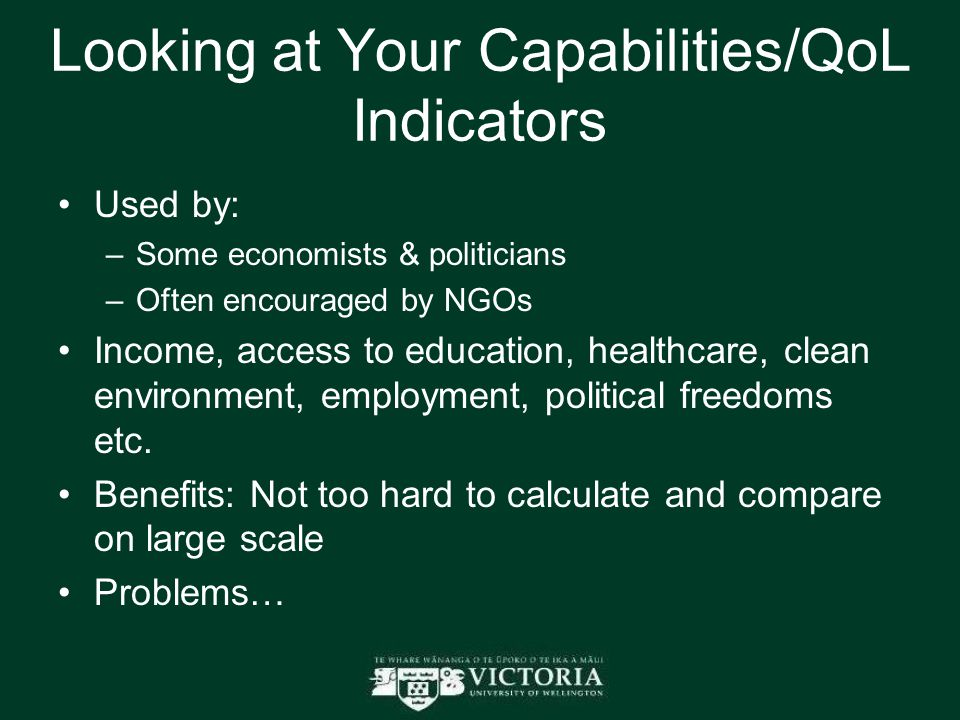 Looking at Your Capabilities/QoL Indicators Used by: –Some economists & politicians –Often encouraged by NGOs Income, access to education, healthcare, clean environment, employment, political freedoms etc.