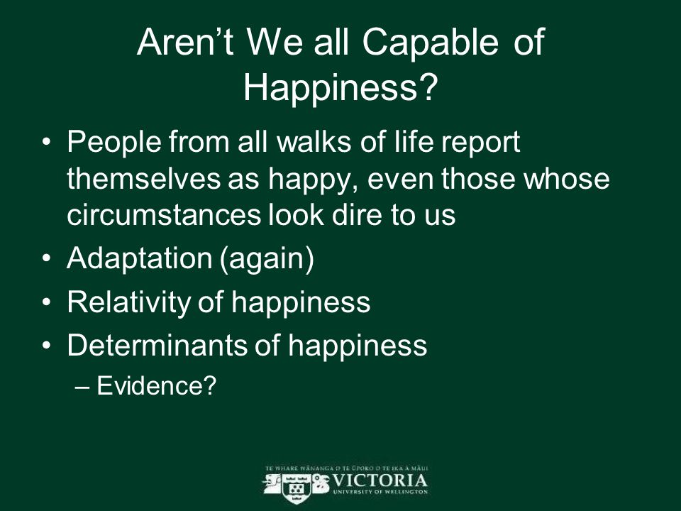 Aren't We all Capable of Happiness? People from all walks of life report themselves as happy, even those whose circumstances look dire to us Adaptatio