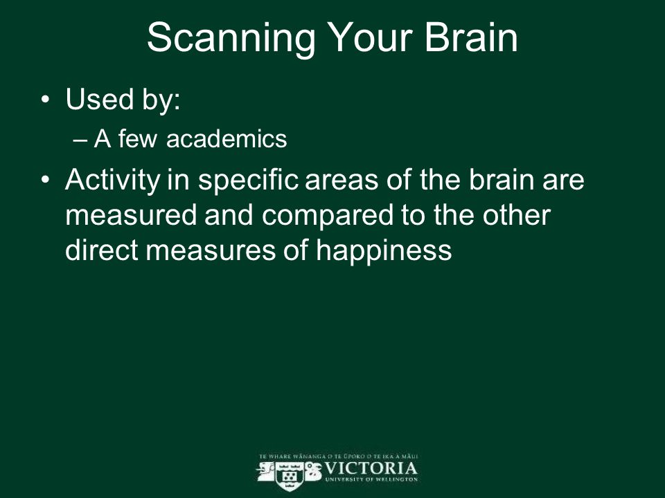 Scanning Your Brain Used by: –A few academics Activity in specific areas of the brain are measured and compared to the other direct measures of happiness