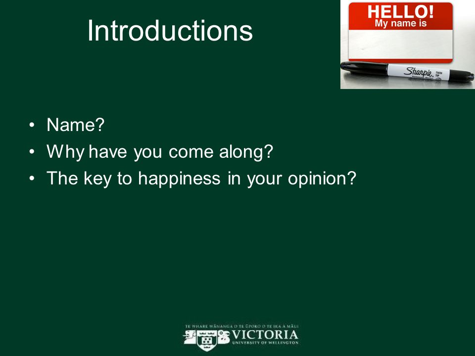 Introductions Name? Why have you come along? The key to happiness in your opinion?
