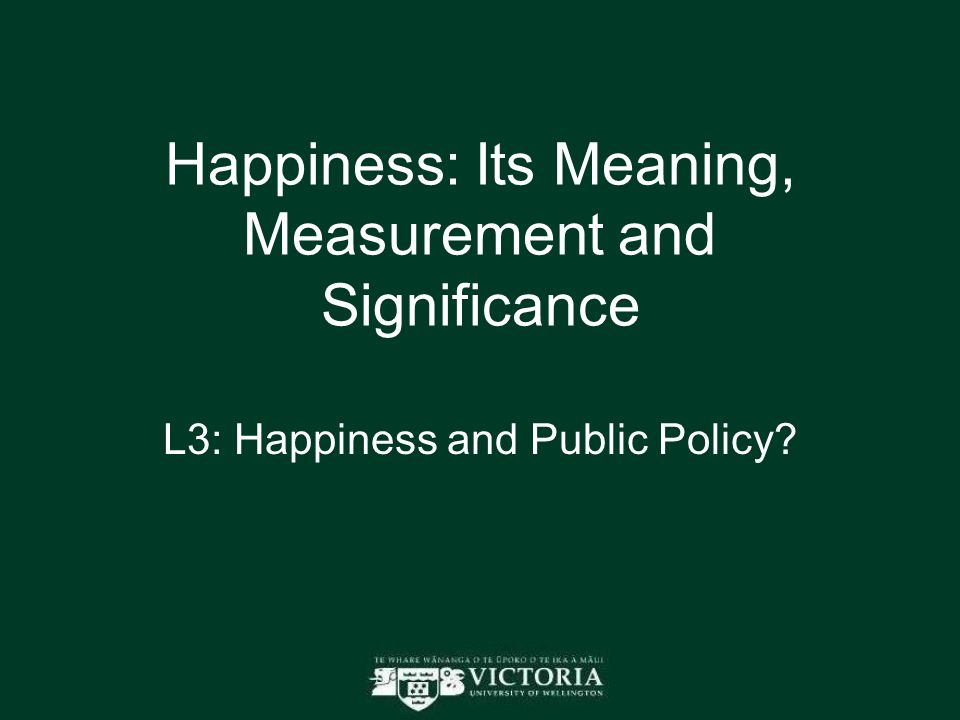 Happiness: Its Meaning, Measurement and Significance L3: Happiness and Public Policy?