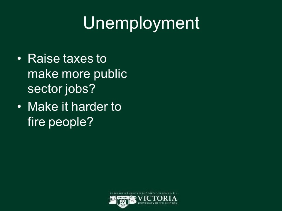 Unemployment Raise taxes to make more public sector jobs Make it harder to fire people