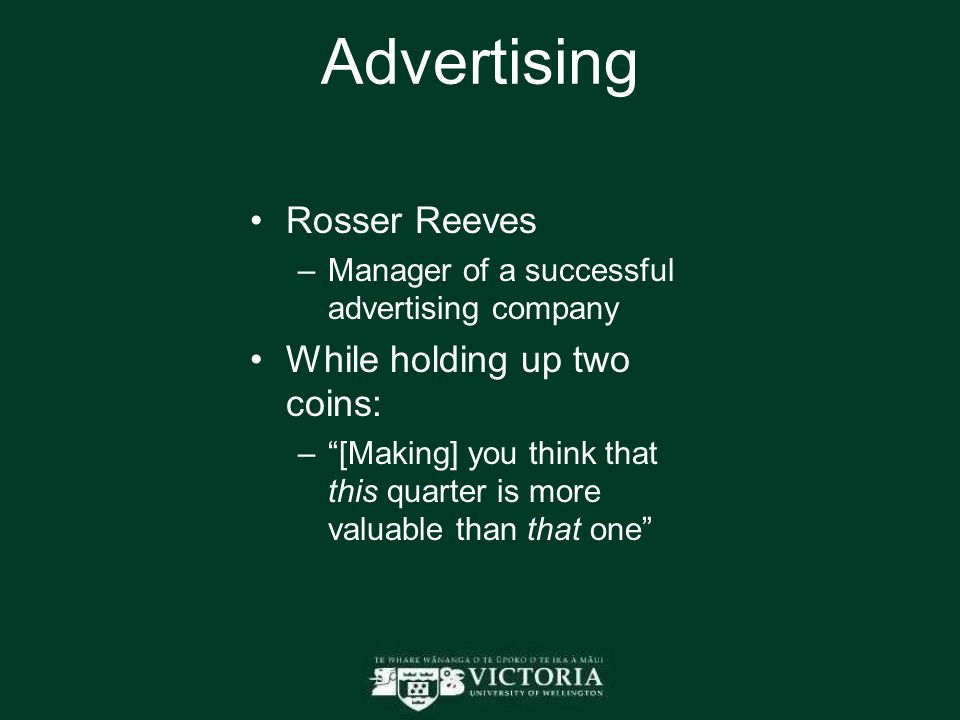 "Advertising Rosser Reeves –Manager of a successful advertising company While holding up two coins: –""[Making] you think that this quarter is more valu"