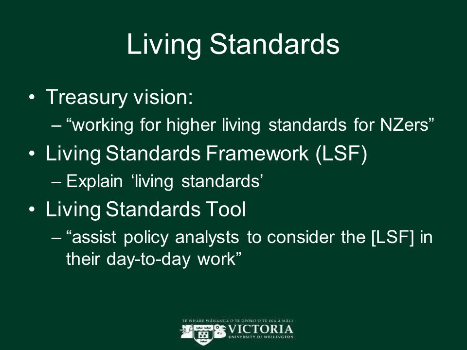"Living Standards Treasury vision: –""working for higher living standards for NZers"" Living Standards Framework (LSF) –Explain 'living standards' Living"