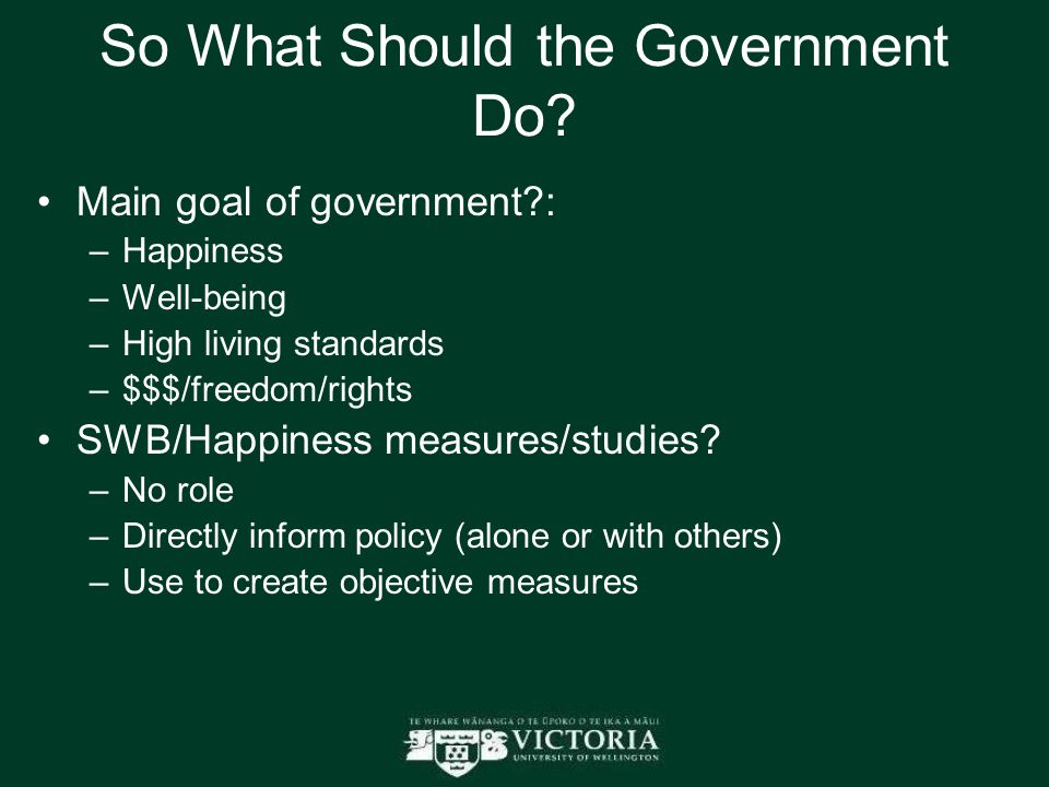 So What Should the Government Do? Main goal of government?: –Happiness –Well-being –High living standards –$$$/freedom/rights SWB/Happiness measures/s