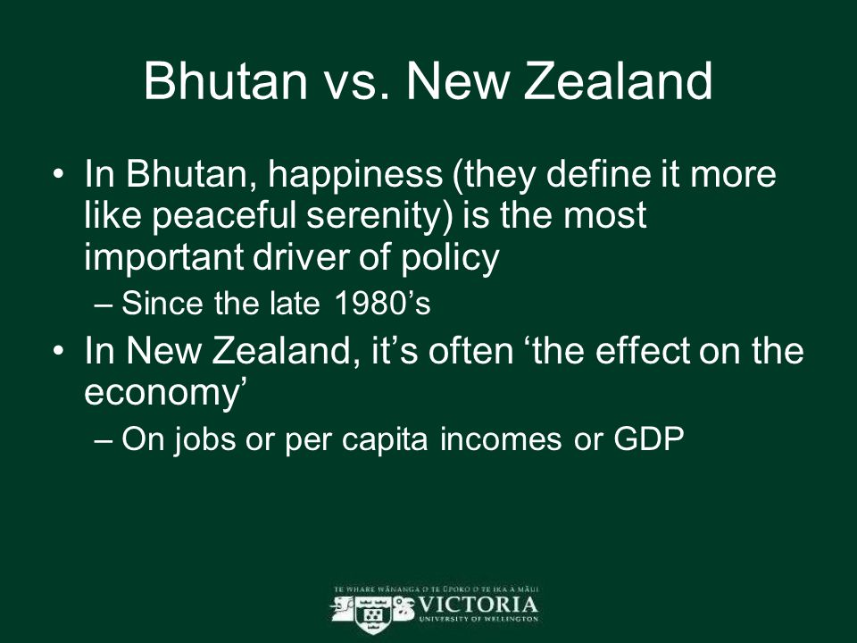 Bhutan vs. New Zealand In Bhutan, happiness (they define it more like peaceful serenity) is the most important driver of policy –Since the late 1980's