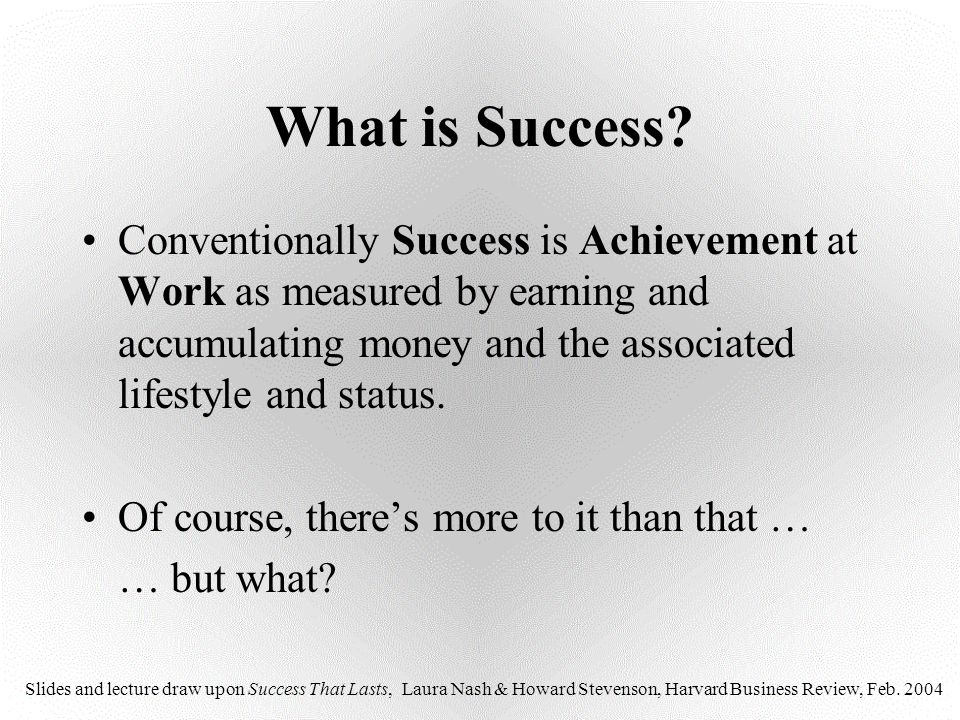What is Success? Conventionally Success is Achievement at Work as measured by earning and accumulating money and the associated lifestyle and status.