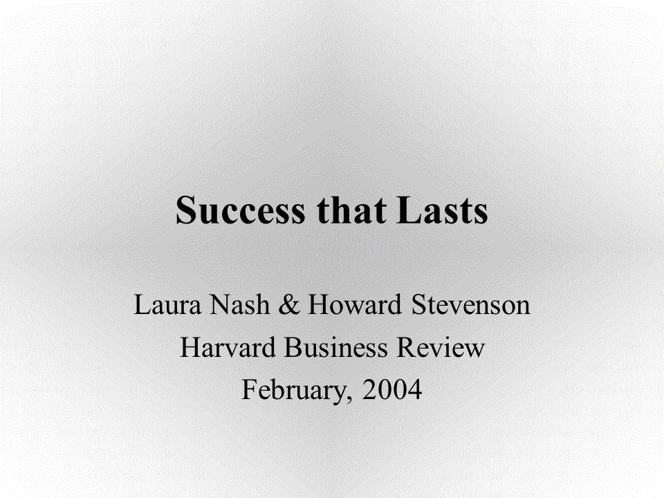 Success that Lasts Laura Nash & Howard Stevenson Harvard Business Review February, 2004