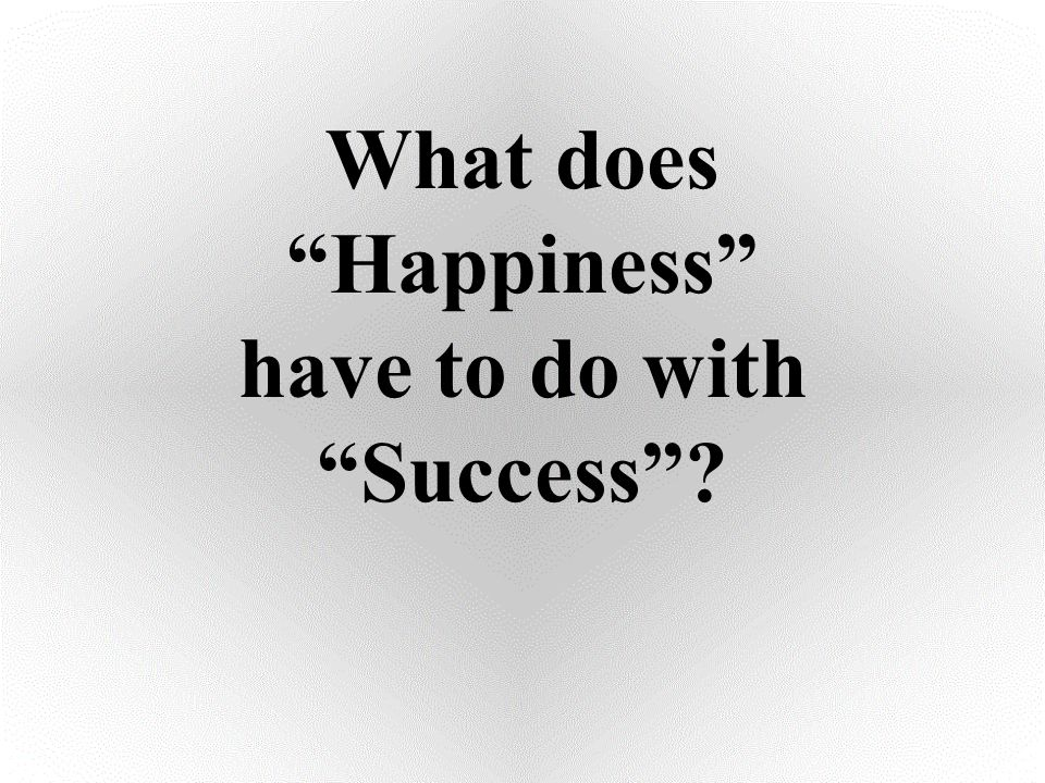 """What does """"Happiness"""" have to do with """"Success""""?"""