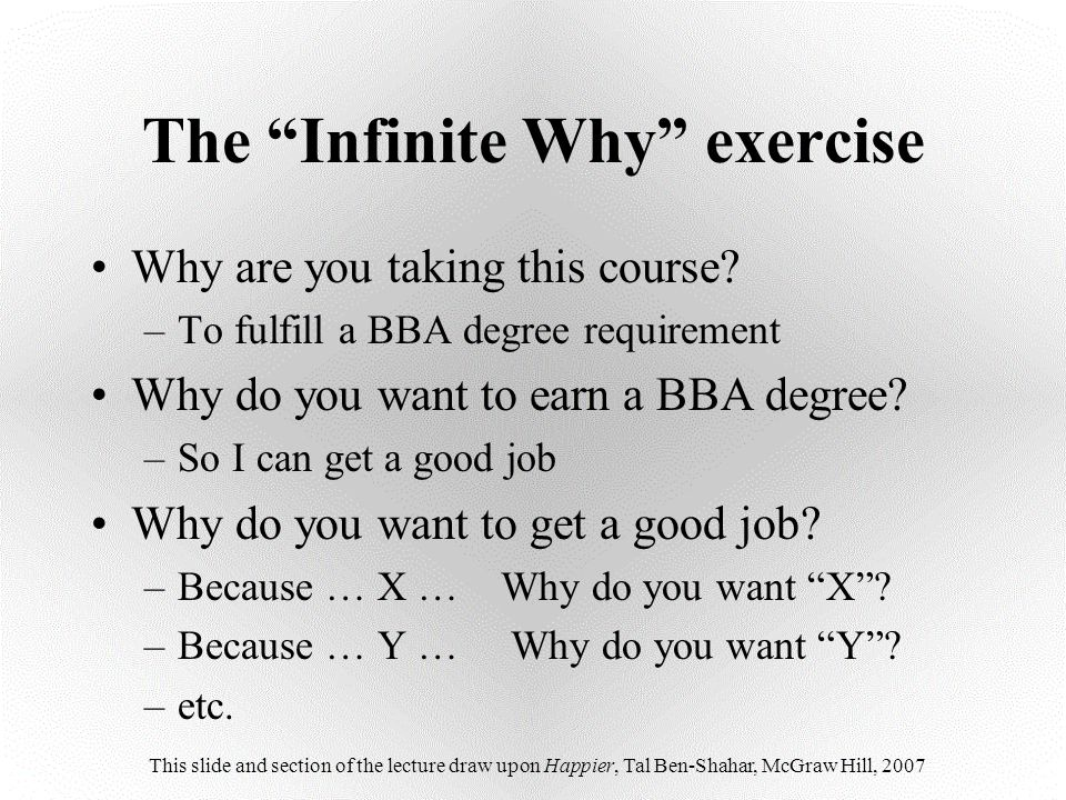 Why are you taking this course? –To fulfill a BBA degree requirement Why do you want to earn a BBA degree? –So I can get a good job Why do you want to