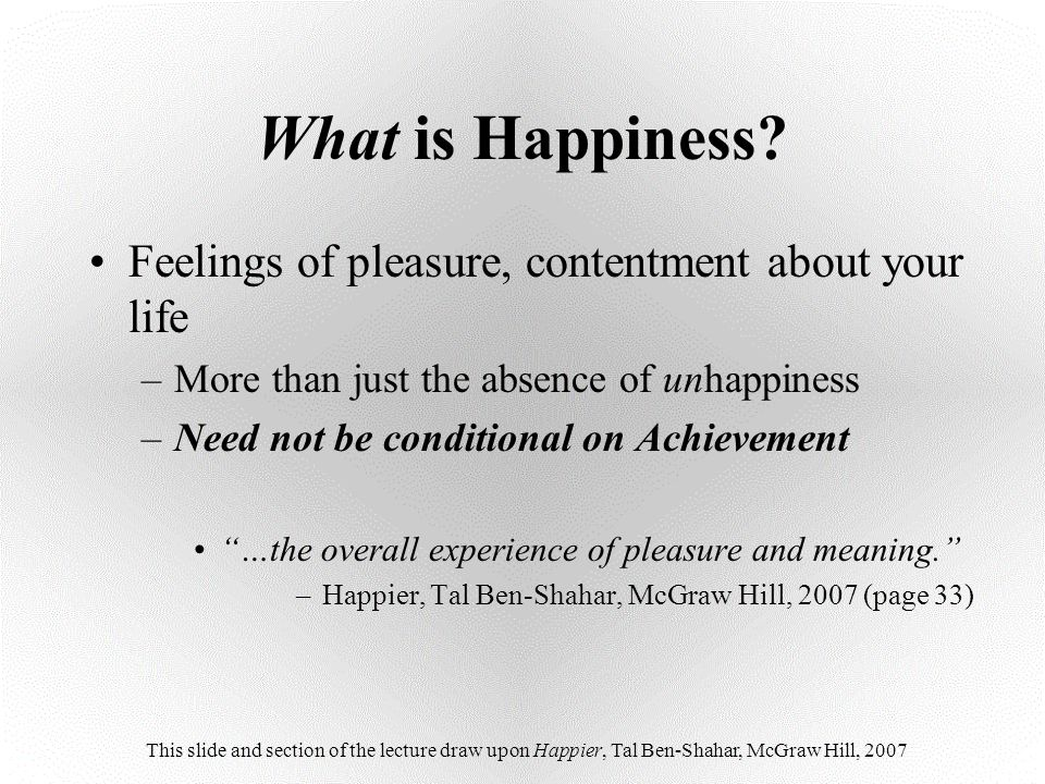 What is Happiness? Feelings of pleasure, contentment about your life –More than just the absence of unhappiness –Need not be conditional on Achievemen