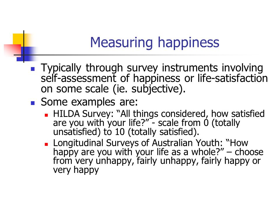 Measuring happiness Typically through survey instruments involving self-assessment of happiness or life-satisfaction on some scale (ie.