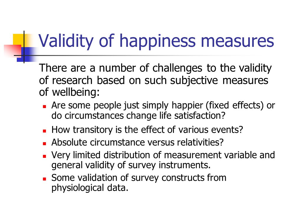 Validity of happiness measures There are a number of challenges to the validity of research based on such subjective measures of wellbeing: Are some people just simply happier (fixed effects) or do circumstances change life satisfaction.