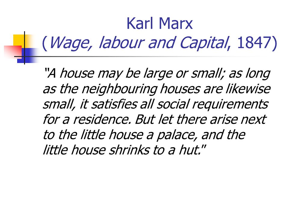 Karl Marx (Wage, labour and Capital, 1847) A house may be large or small; as long as the neighbouring houses are likewise small, it satisfies all social requirements for a residence.