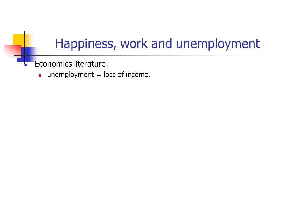 Happiness, work and unemployment Economics literature: unemployment = loss of income.