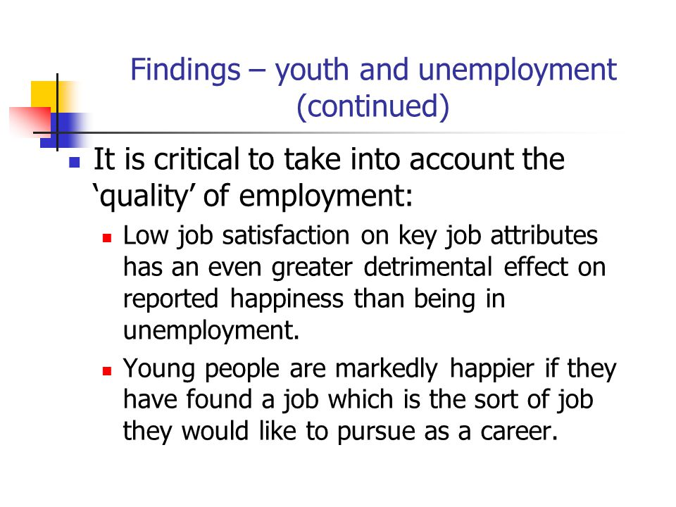 Findings – youth and unemployment (continued) It is critical to take into account the 'quality' of employment: Low job satisfaction on key job attributes has an even greater detrimental effect on reported happiness than being in unemployment.