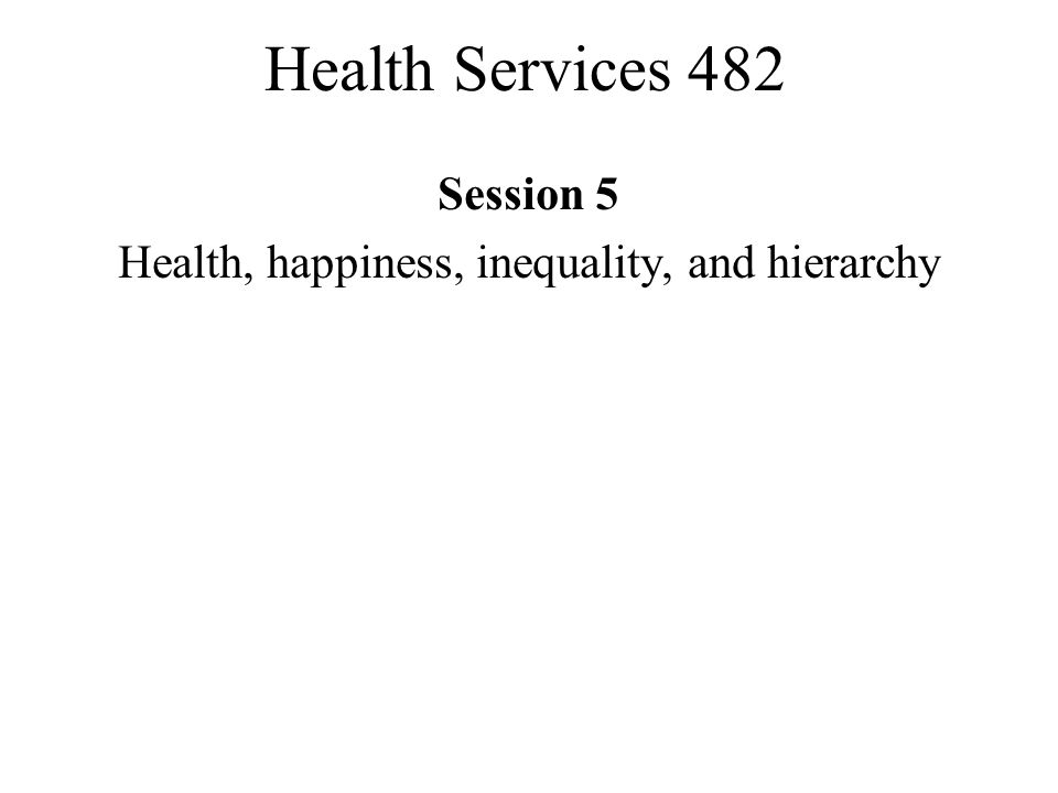 Health Services 482 Session 5 Health, happiness, inequality, and hierarchy