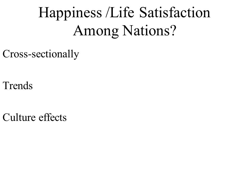 Happiness /Life Satisfaction Among Nations? Cross-sectionally Trends Culture effects