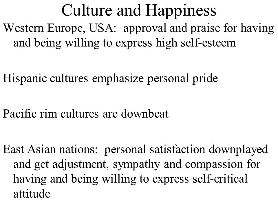 Culture and Happiness Western Europe, USA: approval and praise for having and being willing to express high self-esteem Hispanic cultures emphasize pe