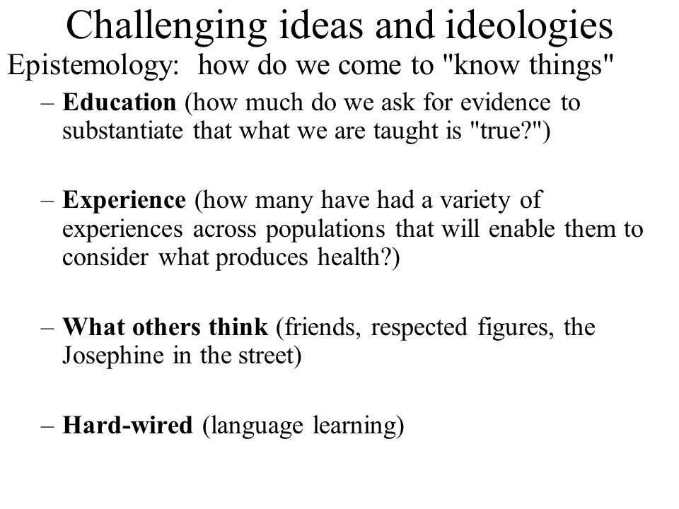 Challenging ideas and ideologies Epistemology: how do we come to