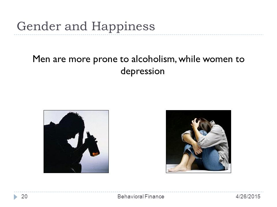 Gender and Happiness Men are more prone to alcoholism, while women to depression 204/26/2015Behavioral Finance