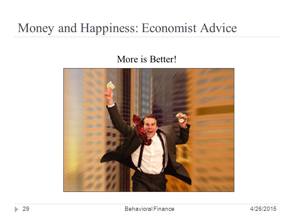 Money and Happiness: Economist Advice 29 More is Better! 4/26/2015Behavioral Finance