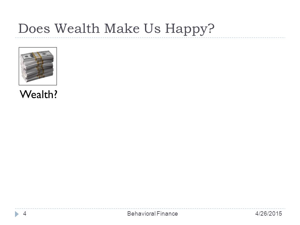 Does Wealth Make Us Happy? 4 Wealth? 4/26/2015Behavioral Finance