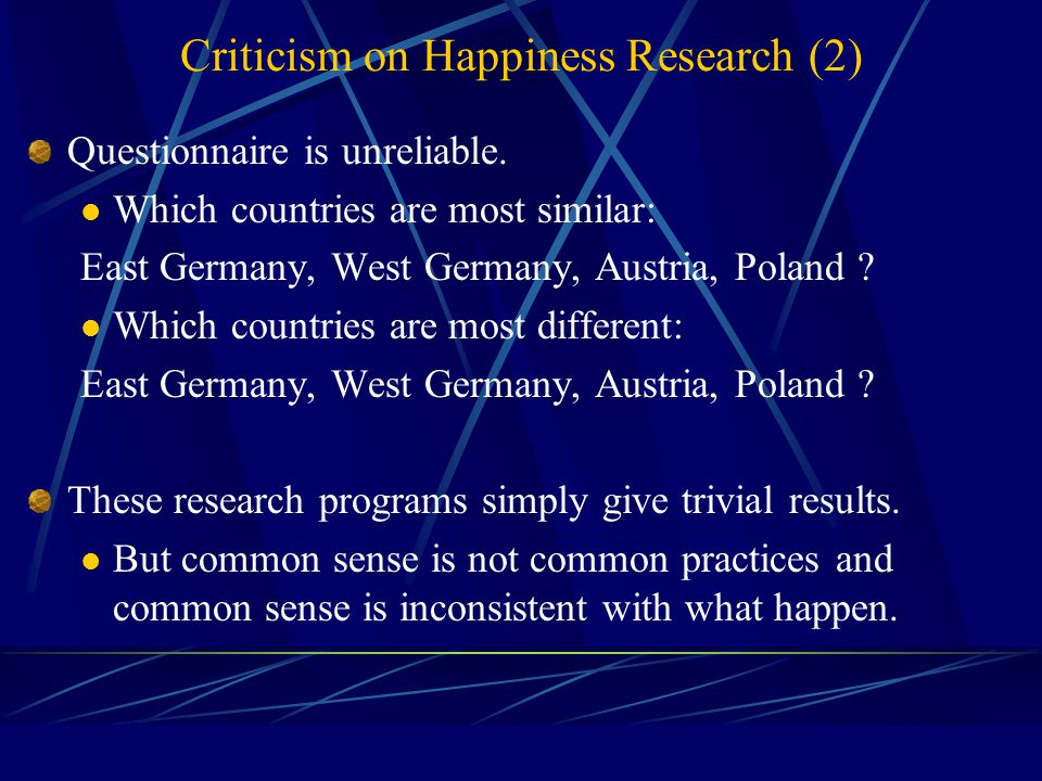 Criticism on Happiness Research (1) Happiness cannot be measurable and comparable. Causality problem People themselves do not know whether they are ha