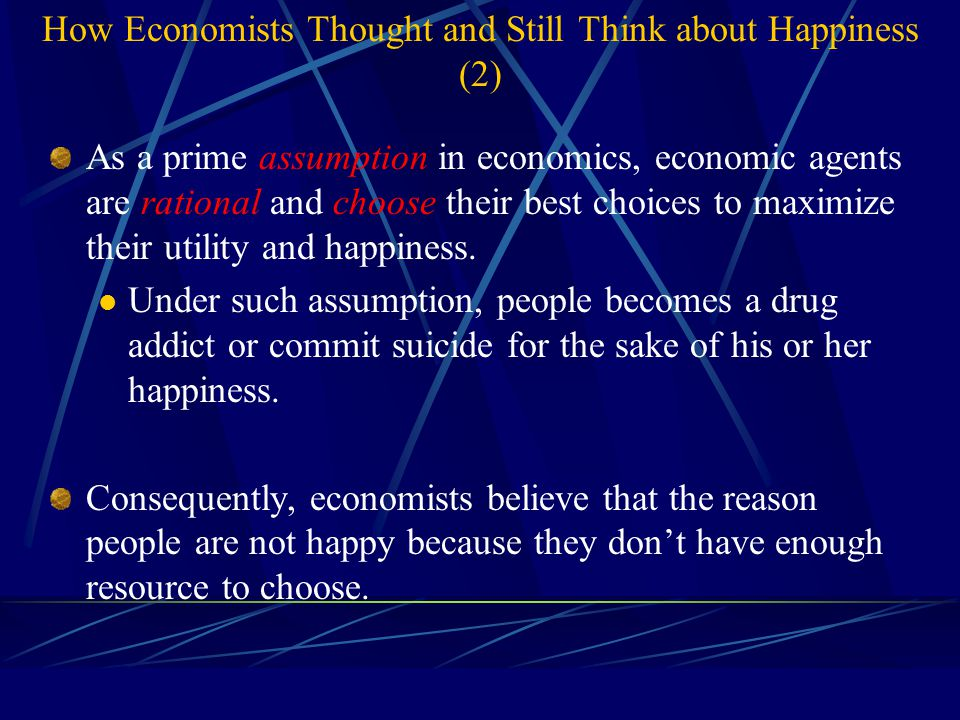 How Economists Thought and Still Think about Happiness (2) As a prime assumption in economics, economic agents are rational and choose their best choices to maximize their utility and happiness.