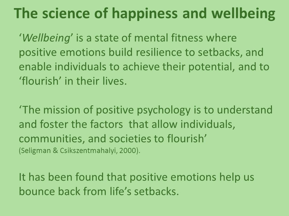 The science of happiness and wellbeing 'Wellbeing' is a state of mental fitness where positive emotions build resilience to setbacks, and enable individuals to achieve their potential, and to 'flourish' in their lives.