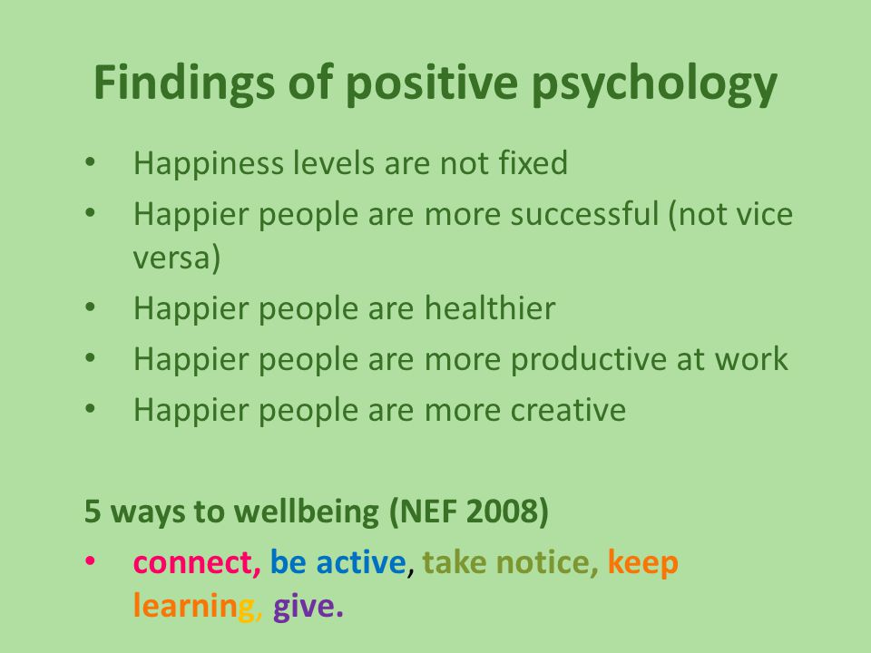 Findings of positive psychology Happiness levels are not fixed Happier people are more successful (not vice versa) Happier people are healthier Happier people are more productive at work Happier people are more creative 5 ways to wellbeing (NEF 2008) connect, be active, take notice, keep learning, give.