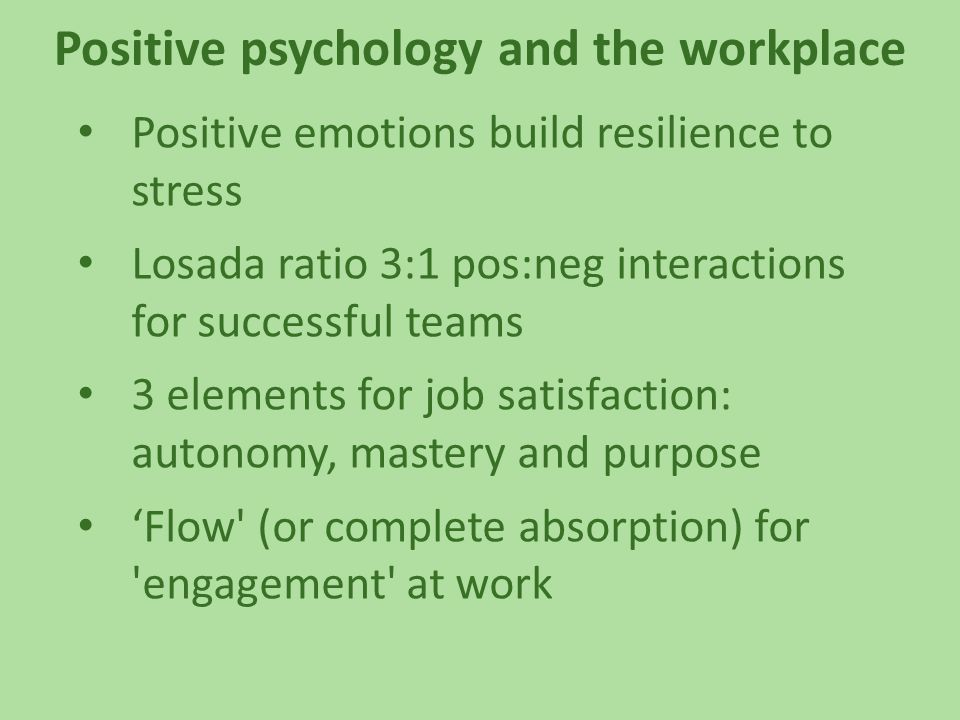 Positive psychology and the workplace Positive emotions build resilience to stress Losada ratio 3:1 pos:neg interactions for successful teams 3 elements for job satisfaction: autonomy, mastery and purpose 'Flow (or complete absorption) for engagement at work