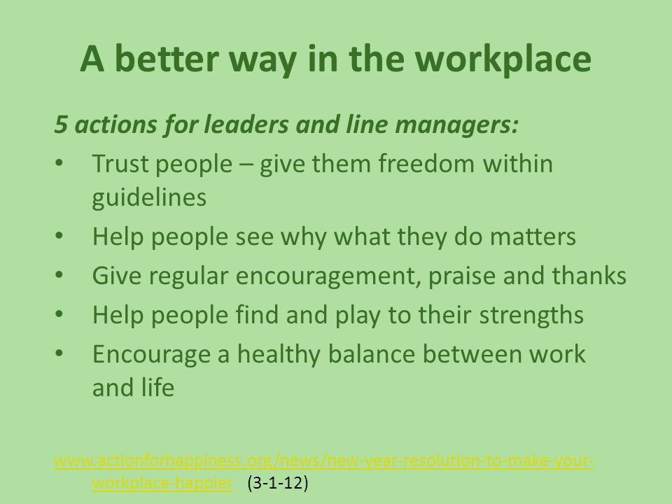 A better way in the workplace 5 actions for leaders and line managers: Trust people – give them freedom within guidelines Help people see why what they do matters Give regular encouragement, praise and thanks Help people find and play to their strengths Encourage a healthy balance between work and life www.actionforhappiness.org/news/new-year-resolution-to-make-your- workplace-happierwww.actionforhappiness.org/news/new-year-resolution-to-make-your- workplace-happier (3-1-12)
