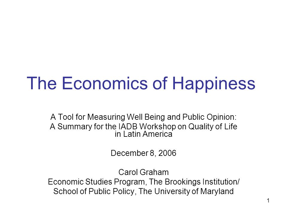 1 The Economics of Happiness A Tool for Measuring Well Being and Public Opinion: A Summary for the IADB Workshop on Quality of Life in Latin America December 8, 2006 Carol Graham Economic Studies Program, The Brookings Institution/ School of Public Policy, The University of Maryland