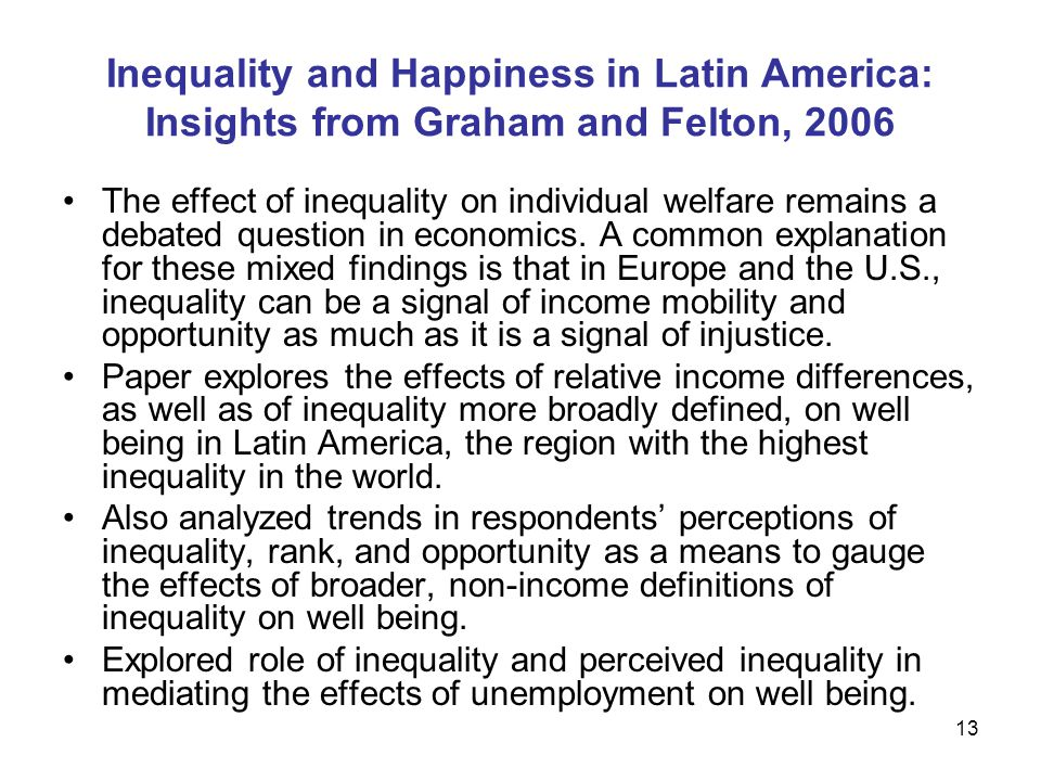 13 Inequality and Happiness in Latin America: Insights from Graham and Felton, 2006 The effect of inequality on individual welfare remains a debated question in economics.
