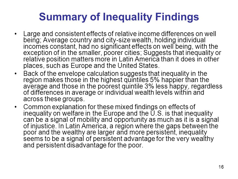 16 Summary of Inequality Findings Large and consistent effects of relative income differences on well being; Average country and city-size wealth, holding individual incomes constant, had no significant effects on well being, with the exception of in the smaller, poorer cities; Suggests that inequality or relative position matters more in Latin America than it does in other places, such as Europe and the United States.