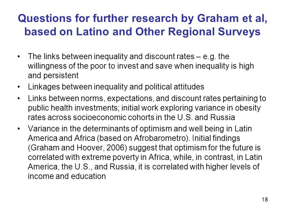 18 Questions for further research by Graham et al, based on Latino and Other Regional Surveys The links between inequality and discount rates – e.g.