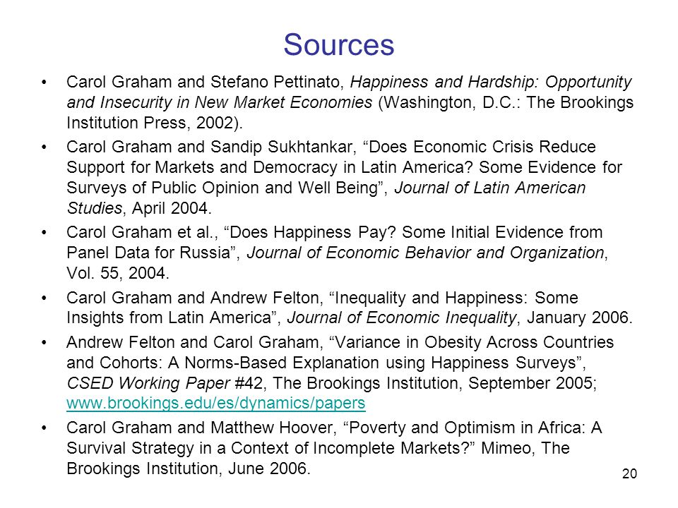 20 Sources Carol Graham and Stefano Pettinato, Happiness and Hardship: Opportunity and Insecurity in New Market Economies (Washington, D.C.: The Brookings Institution Press, 2002).