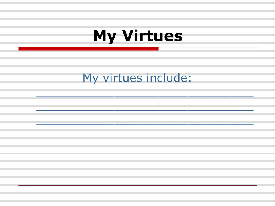 My Virtues My virtues include: ______________________________ ______________________________ ______________________________