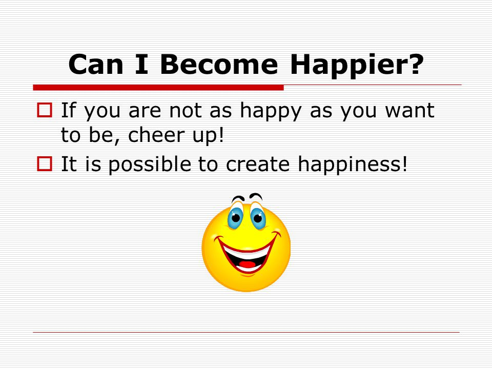 Can I Become Happier.  If you are not as happy as you want to be, cheer up.