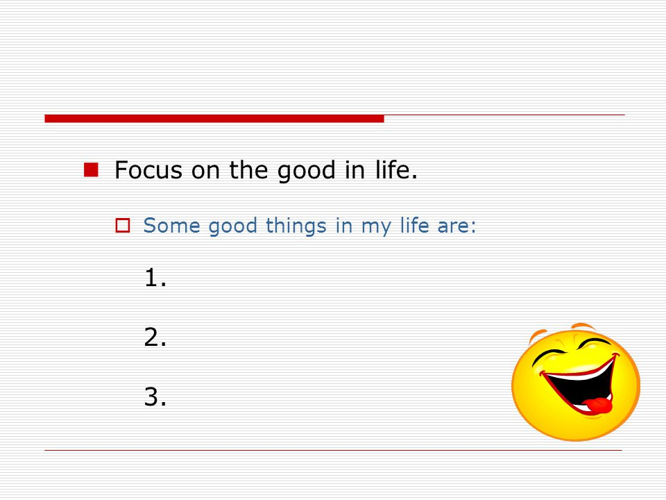 Focus on the good in life.  Some good things in my life are: 1. 2. 3.